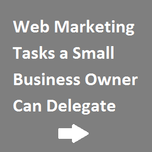 Web Marketing Tasks a Small Business Owner Can Delegate